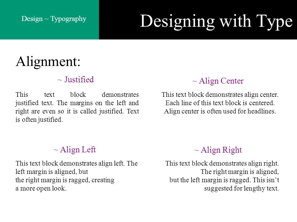 Design ~ Typography Designing with Type Alignment: ~ Justified This text block demonstrates justified text. The margins on the left and right are even