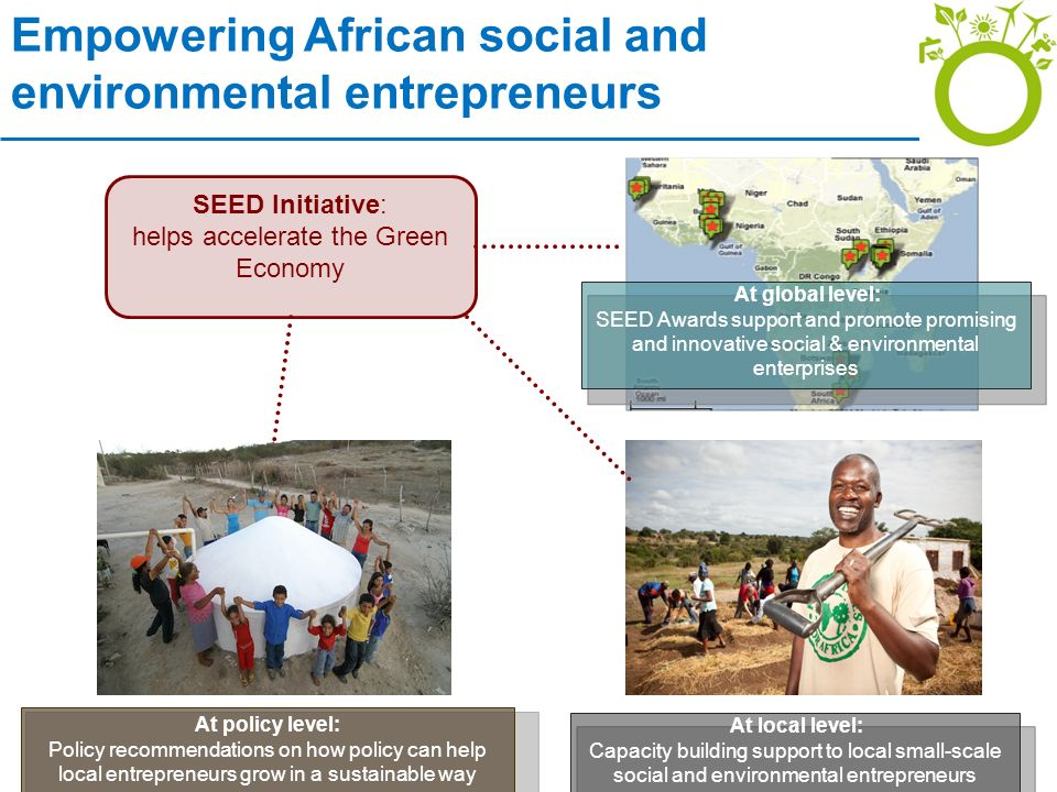 SEED Initiative: helps accelerate the Green Economy At policy level: Policy recommendations on how policy can help local entrepreneurs grow in a sustainable way At local level: Capacity building support to local small-scale social and environmental entrepreneurs At global level: SEED Awards support and promote promising and innovative social & environmental enterprises Empowering African social and environmental entrepreneurs
