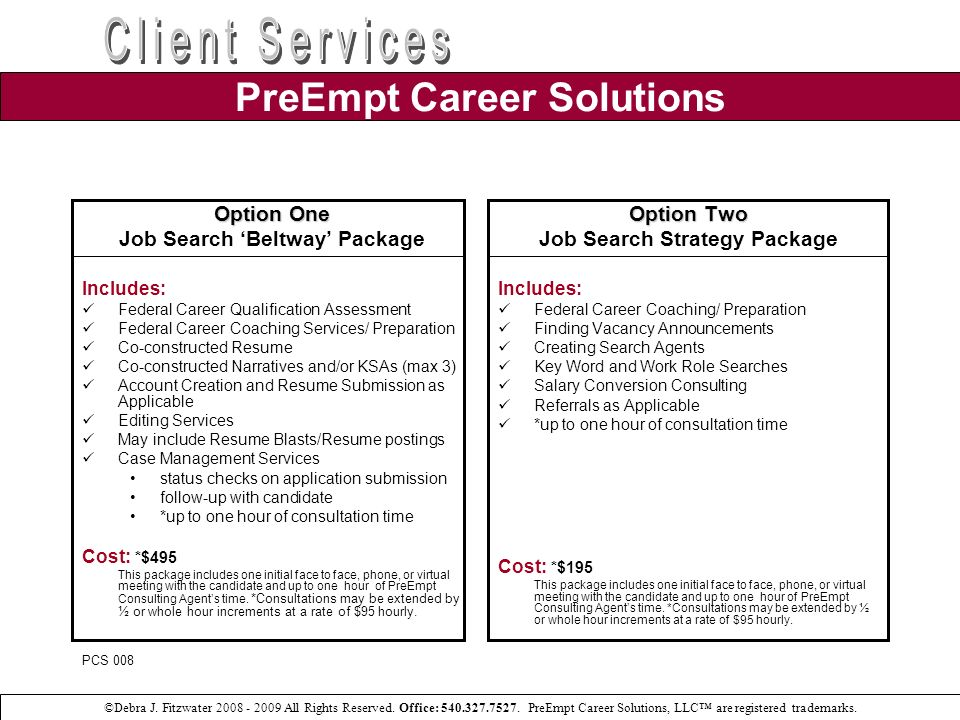 Option Three Military Service Members Package Includes: Federal Career Qualification Assessment Federal Career Coaching Preparation Military Occupational Classification Skills Translator (as needed or requested) Co-constructed Resume Co-constructed Narratives and/or KSAs Account Creation and Resume Submission Editing Services May include Resume Blasts (IC wide & Industry) Case Management Services status checks on application submission follow-up with candidate up to one hour of consultation time* Cost: *$395 This package includes one initial face to face, phone, or virtual meeting with the candidate and up to one hour of PreEmpt Consulting Agents time.