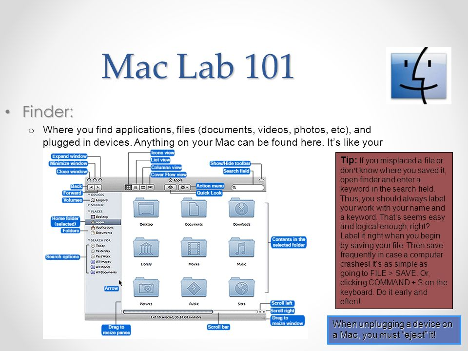 Mac Lab 101 Finder: Finder: o Where you find applications, files (documents, videos, photos, etc), and plugged in devices. Anything on your Mac can be