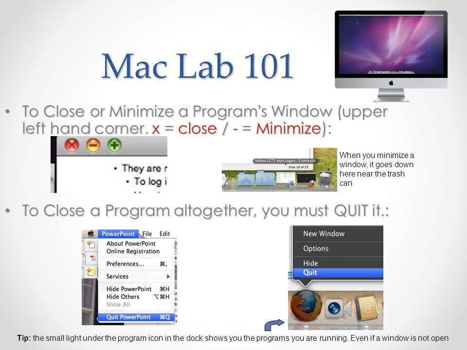 Mac Lab 101 To Close or Minimize a Programs Window (upper left hand corner. x = close / - = Minimize): To Close or Minimize a Programs Window (upper l