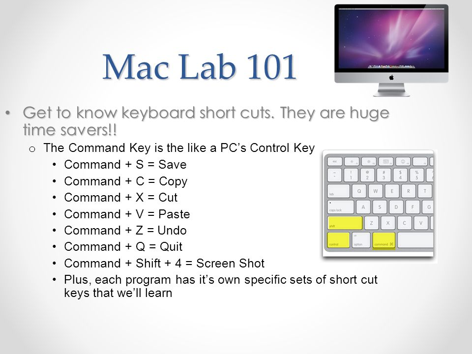 Mac Lab 101 Get to know keyboard short cuts. They are huge time savers!! Get to know keyboard short cuts. They are huge time savers!! o The Command Ke