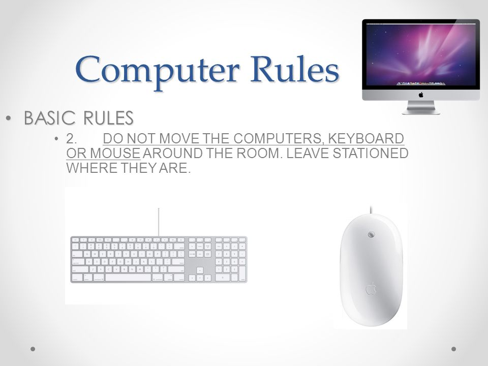 Computer Rules BASIC RULES BASIC RULES 2.DO NOT MOVE THE COMPUTERS, KEYBOARD OR MOUSE AROUND THE ROOM. LEAVE STATIONED WHERE THEY ARE.