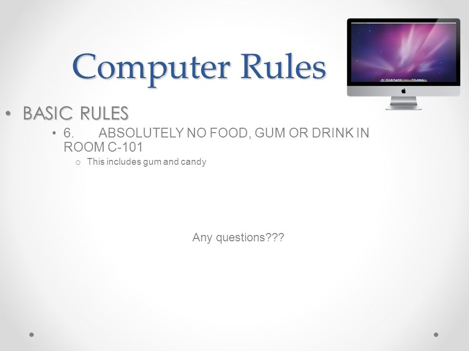 Computer Rules BASIC RULES BASIC RULES 6.ABSOLUTELY NO FOOD, GUM OR DRINK IN ROOM C-101 o This includes gum and candy Any questions???