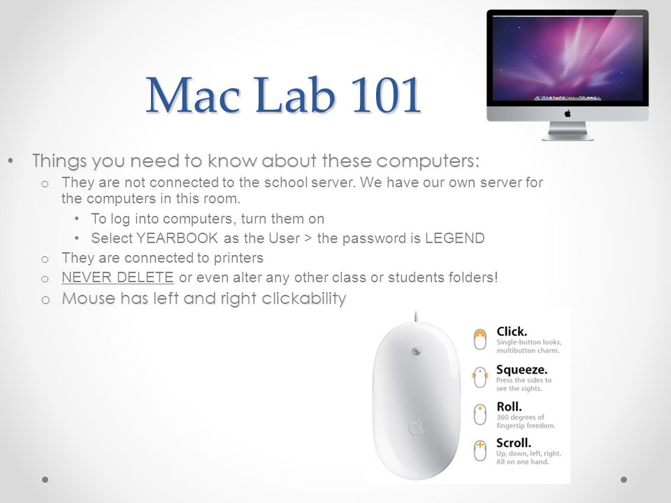 Mac Lab 101 Things you need to know about these computers: Things you need to know about these computers: o They are not connected to the school serve