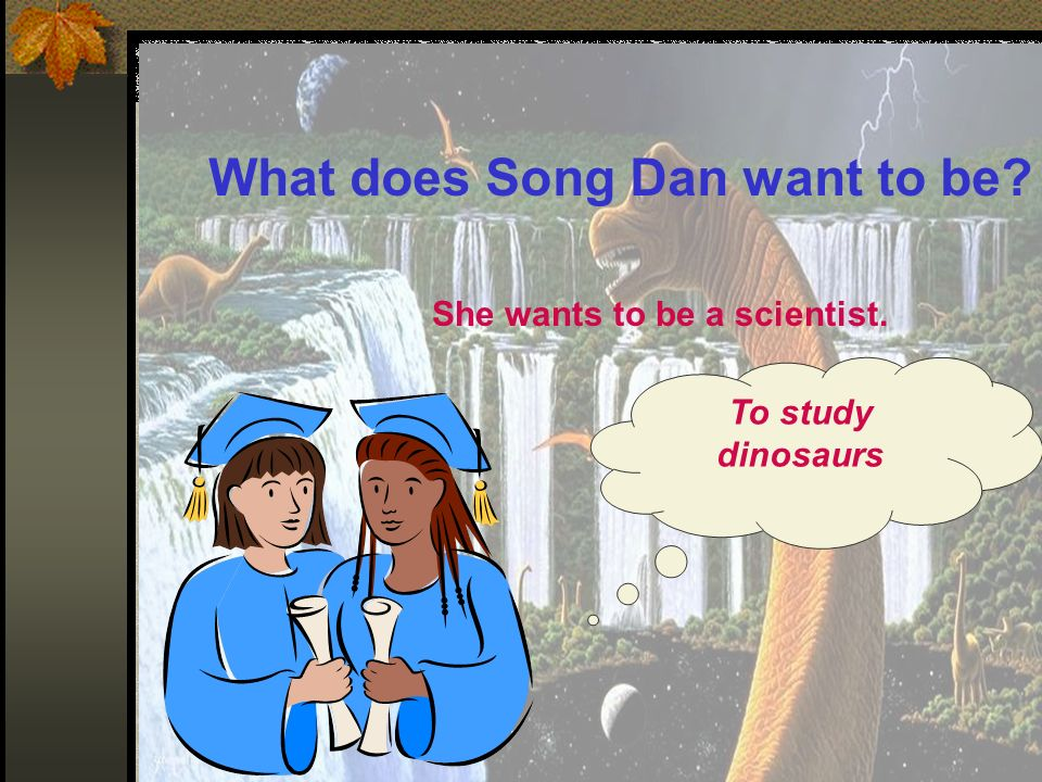 What does Song Dan want to be? She wants to be a scientist. To study dinosaurs