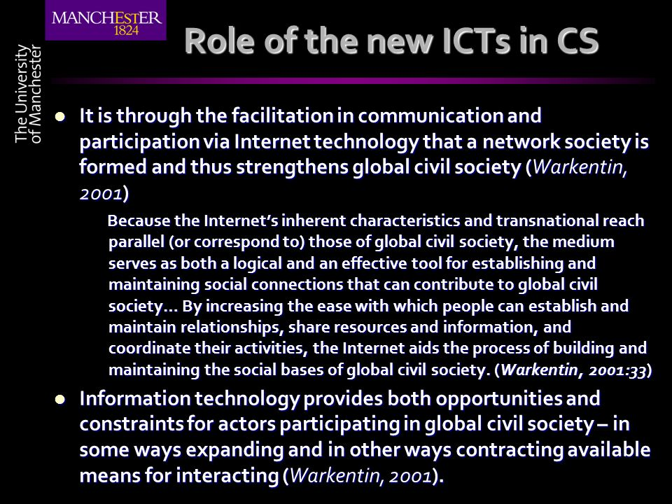 Role of the new ICTs in CS It is through the facilitation in communication and participation via Internet technology that a network society is formed and thus strengthens global civil society (Warkentin, 2001) It is through the facilitation in communication and participation via Internet technology that a network society is formed and thus strengthens global civil society (Warkentin, 2001) Because the Internets inherent characteristics and transnational reach parallel (or correspond to) those of global civil society, the medium serves as both a logical and an effective tool for establishing and maintaining social connections that can contribute to global civil society… By increasing the ease with which people can establish and maintain relationships, share resources and information, and coordinate their activities, the Internet aids the process of building and maintaining the social bases of global civil society.