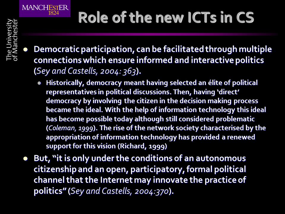 Role of the new ICTs in CS Democratic participation, can be facilitated through multiple connections which ensure informed and interactive politics (Sey and Castells, 2004: 363).