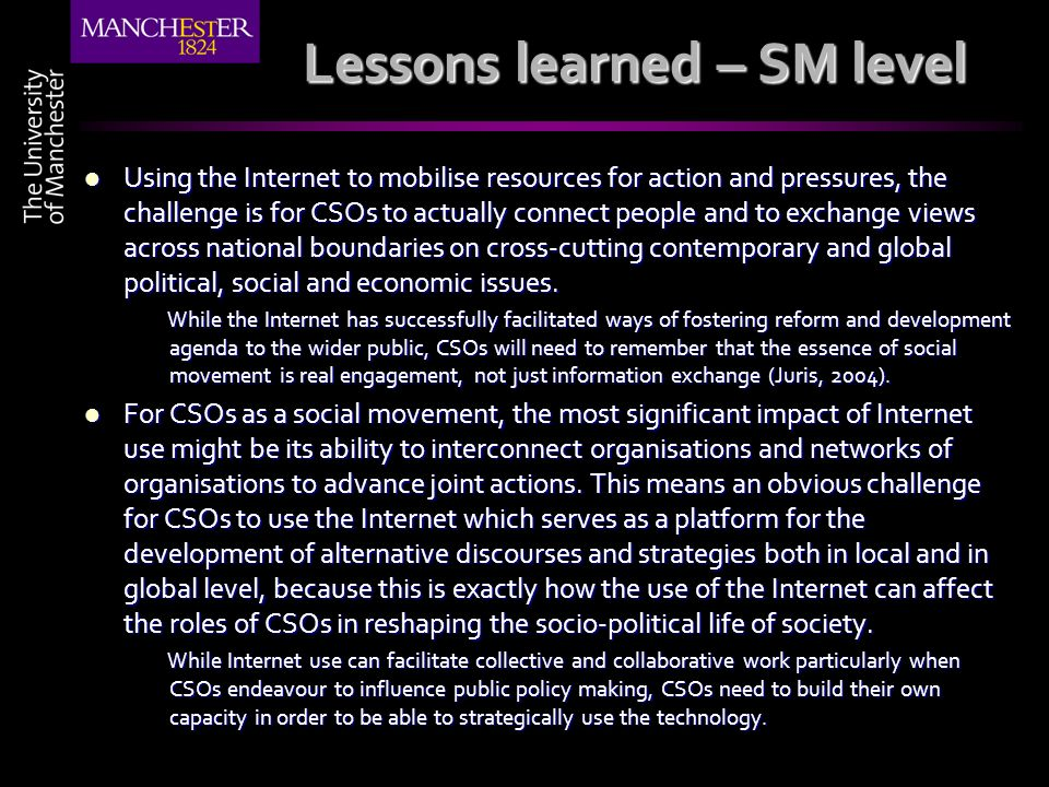 Lessons learned – SM level Using the Internet to mobilise resources for action and pressures, the challenge is for CSOs to actually connect people and to exchange views across national boundaries on cross-cutting contemporary and global political, social and economic issues.
