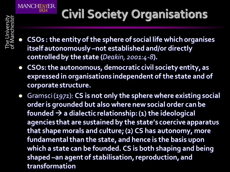 Civil Society Organisations CSOs : the entity of the sphere of social life which organises itself autonomously –not established and/or directly contro