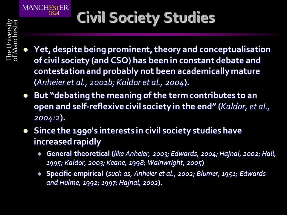 Civil Society Studies Yet, despite being prominent, theory and conceptualisation of civil society (and CSO) has been in constant debate and contestation and probably not been academically mature (Anheier et al., 2001b; Kaldor et al., 2004).