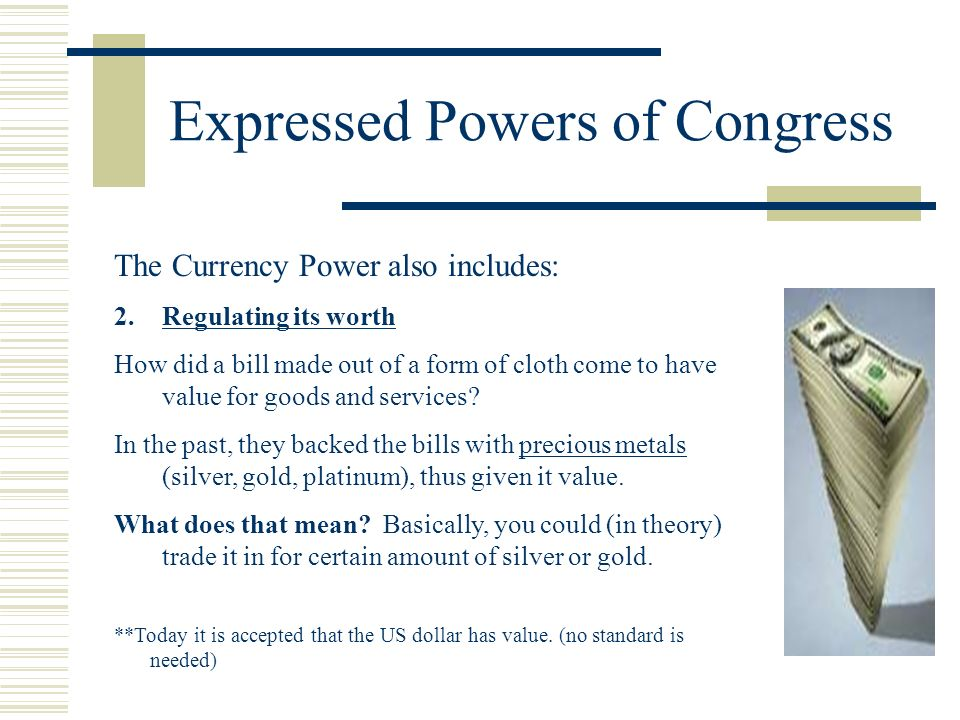 Expressed Powers of Congress The Currency Power also includes: 2.Regulating its worth How did a bill made out of a form of cloth come to have value fo