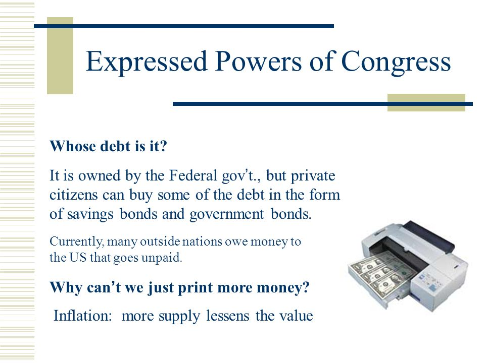 Expressed Powers of Congress Whose debt is it? It is owned by the Federal govt., but private citizens can buy some of the debt in the form of savings