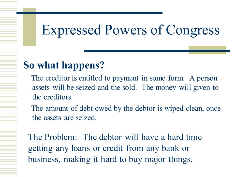 Expressed Powers of Congress So what happens? The creditor is entitled to payment in some form. A person assets will be seized and the sold. The money