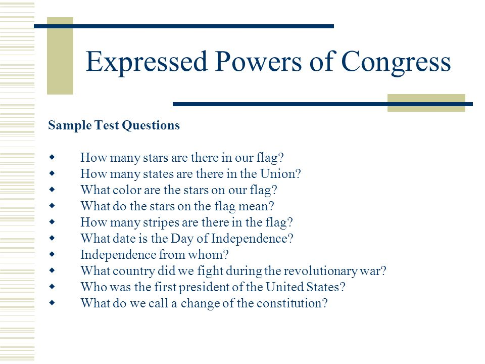 Expressed Powers of Congress Sample Test Questions How many stars are there in our flag? How many states are there in the Union? What color are the st