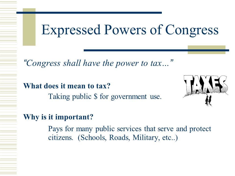 Expressed Powers of Congress Congress shall have the power to tax… What does it mean to tax? Taking public $ for government use. Why is it important?
