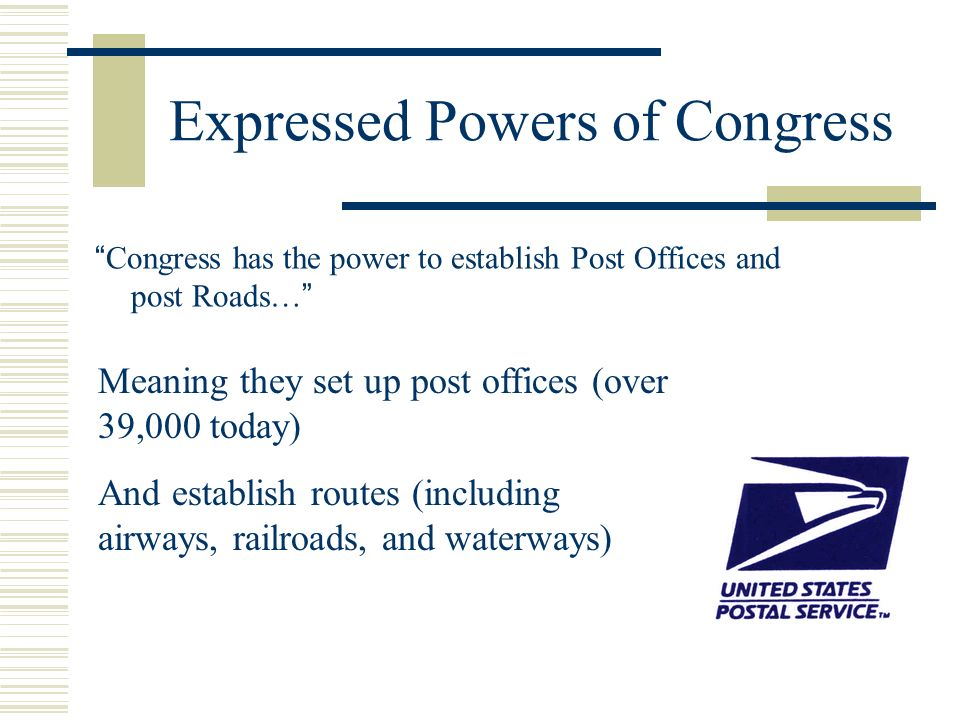 Expressed Powers of Congress Congress has the power to establish Post Offices and post Roads… Meaning they set up post offices (over 39,000 today) And