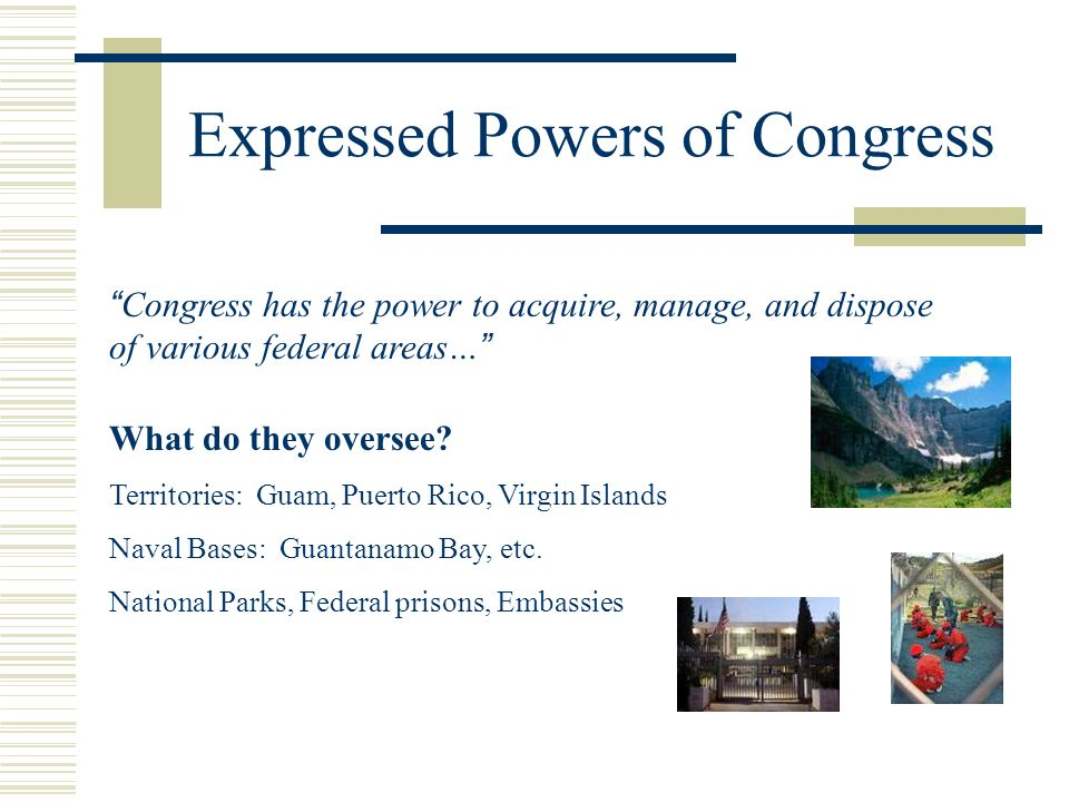 Expressed Powers of Congress Congress has the power to acquire, manage, and dispose of various federal areas… What do they oversee? Territories: Guam,
