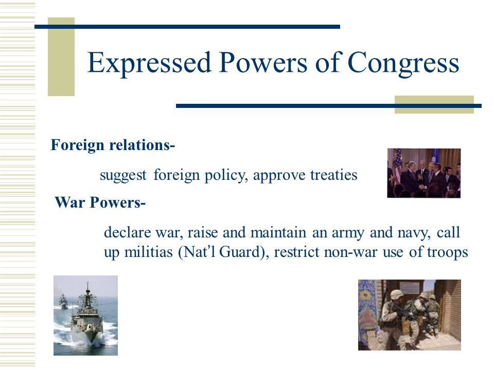 Expressed Powers of Congress Foreign relations- suggest foreign policy, approve treaties War Powers- declare war, raise and maintain an army and navy,