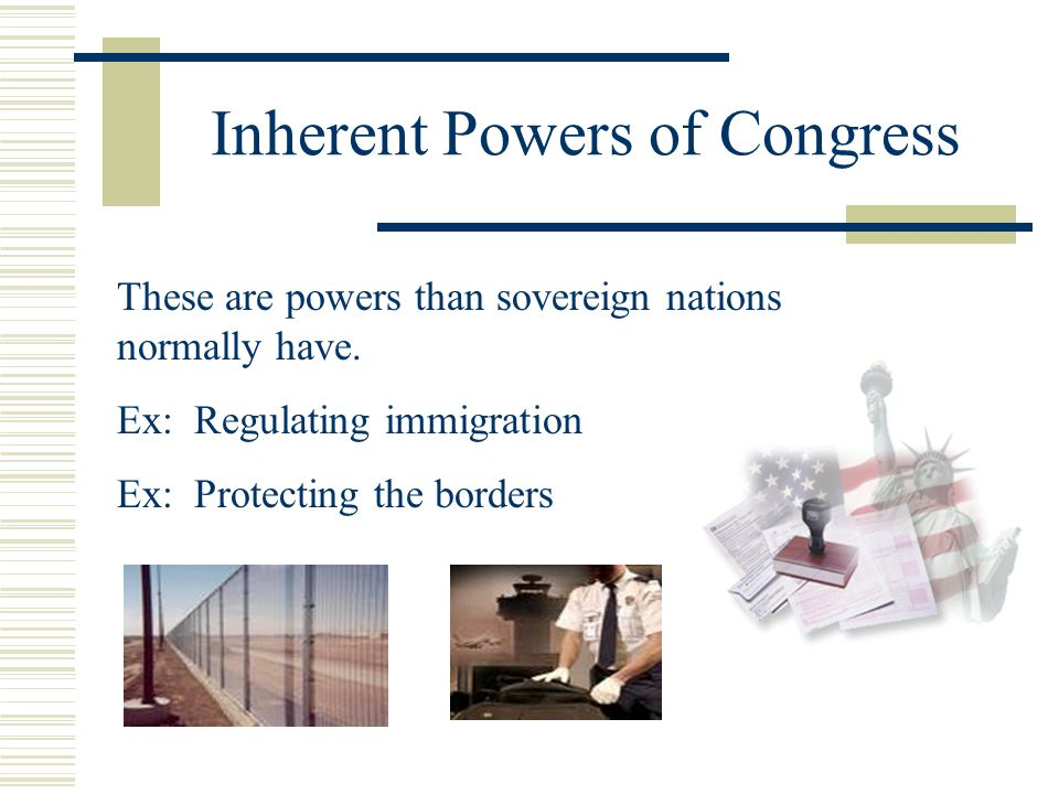 Inherent Powers of Congress These are powers than sovereign nations normally have. Ex: Regulating immigration Ex: Protecting the borders