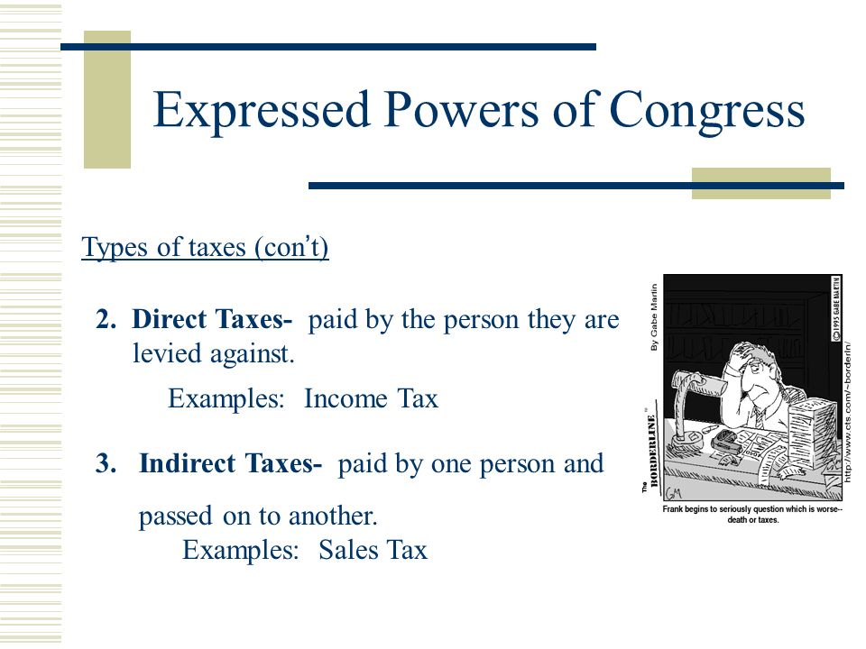 Expressed Powers of Congress Types of taxes (cont) 2. Direct Taxes- paid by the person they are levied against. Examples: Income Tax 3.Indirect Taxes-