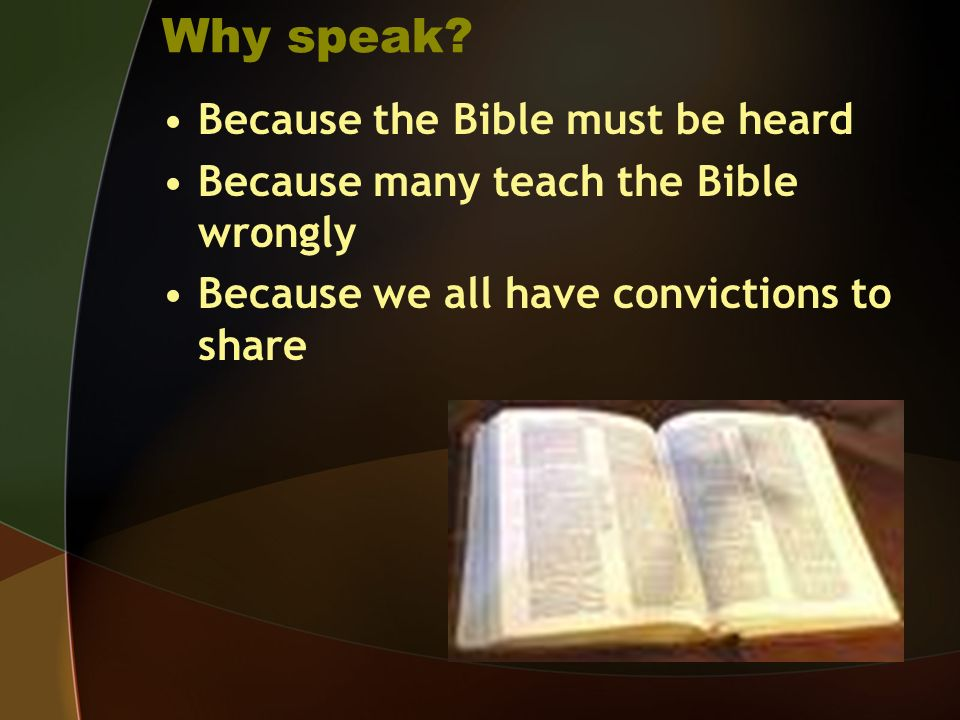 Why speak? Because the Bible must be heard Because many teach the Bible wrongly Because we all have convictions to share