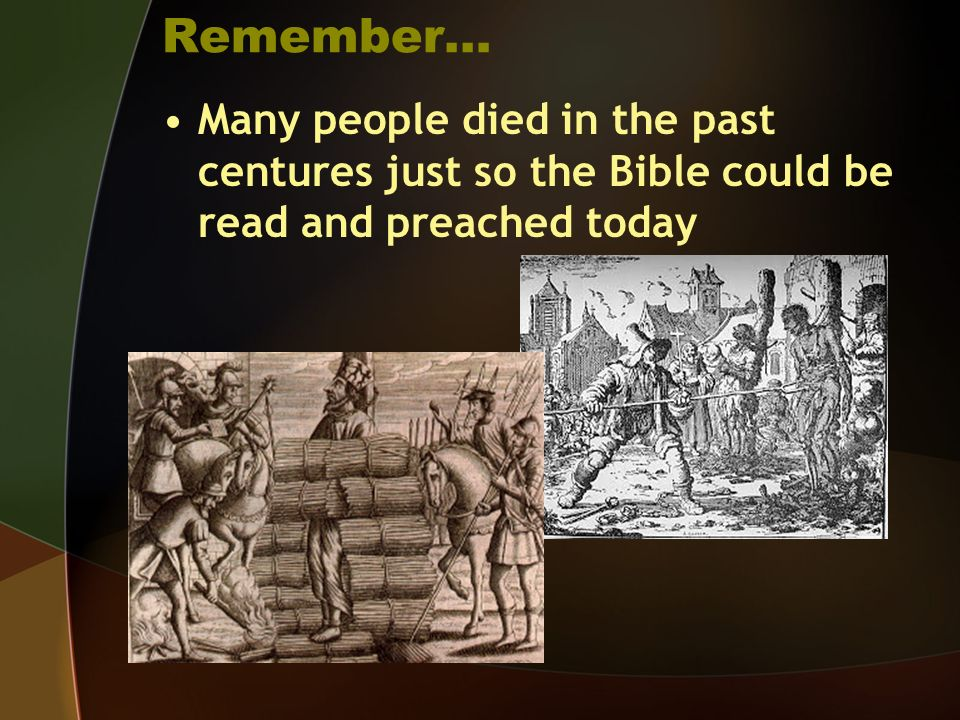 Remember… Many people died in the past centures just so the Bible could be read and preached today