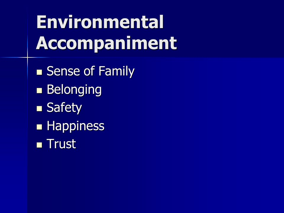 Environmental Accompaniment Sense of Family Sense of Family Belonging Belonging Safety Safety Happiness Happiness Trust Trust
