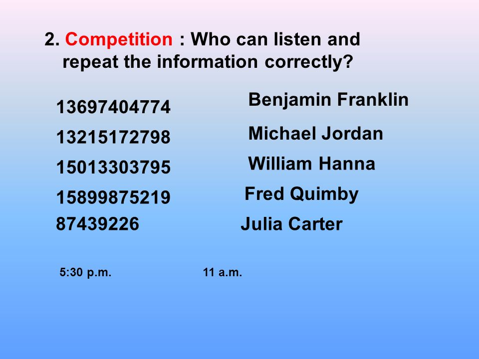 2. Competition : Who can listen and repeat the information correctly.