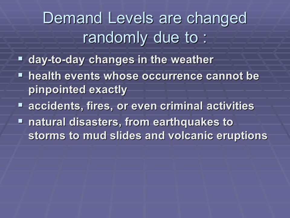 Demand Levels are changed randomly due to : day-to-day changes in the weather day-to-day changes in the weather health events whose occurrence cannot be pinpointed exactly health events whose occurrence cannot be pinpointed exactly accidents, fires, or even criminal activities accidents, fires, or even criminal activities natural disasters, from earthquakes to storms to mud slides and volcanic eruptions natural disasters, from earthquakes to storms to mud slides and volcanic eruptions