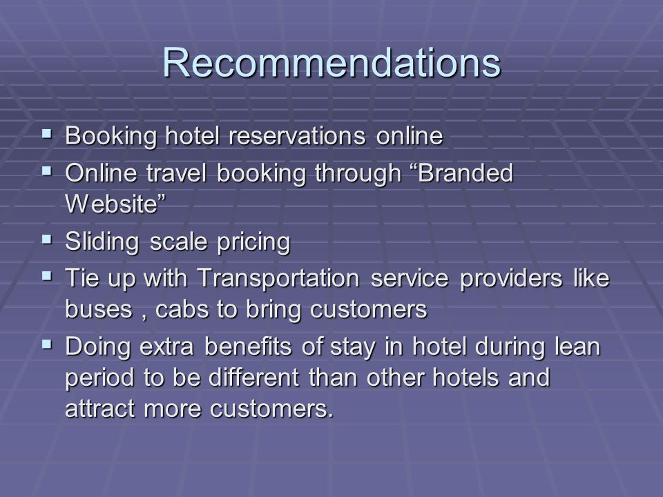 Recommendations Booking hotel reservations online Booking hotel reservations online Online travel booking through Branded Website Online travel booking through Branded Website Sliding scale pricing Sliding scale pricing Tie up with Transportation service providers like buses, cabs to bring customers Tie up with Transportation service providers like buses, cabs to bring customers Doing extra benefits of stay in hotel during lean period to be different than other hotels and attract more customers.