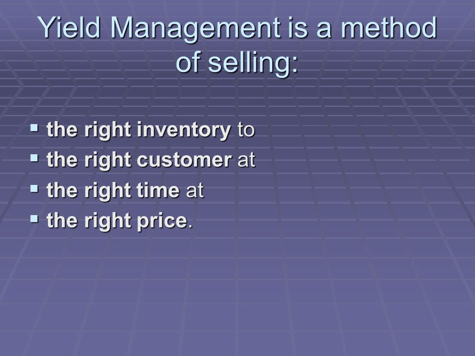 Yield Management is a method of selling: the right inventory to the right inventory to the right customer at the right customer at the right time at the right time at the right price.