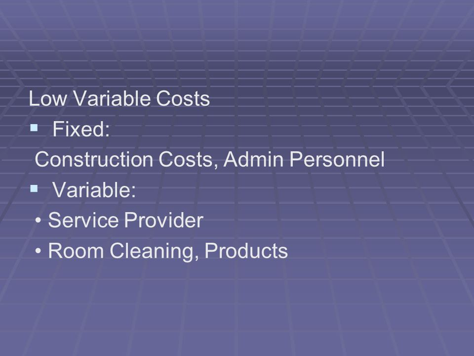 Low Variable Costs Fixed: Construction Costs, Admin Personnel Variable: Service Provider Room Cleaning, Products