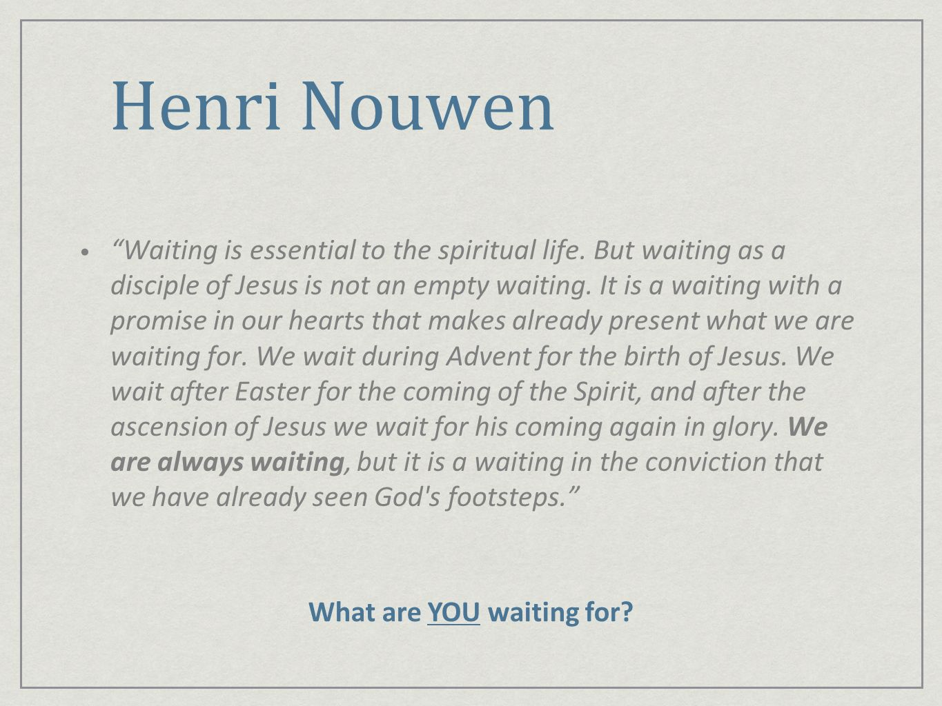 Henri Nouwen Waiting is essential to the spiritual life. But waiting as a disciple of Jesus is not an empty waiting. It is a waiting with a promise in