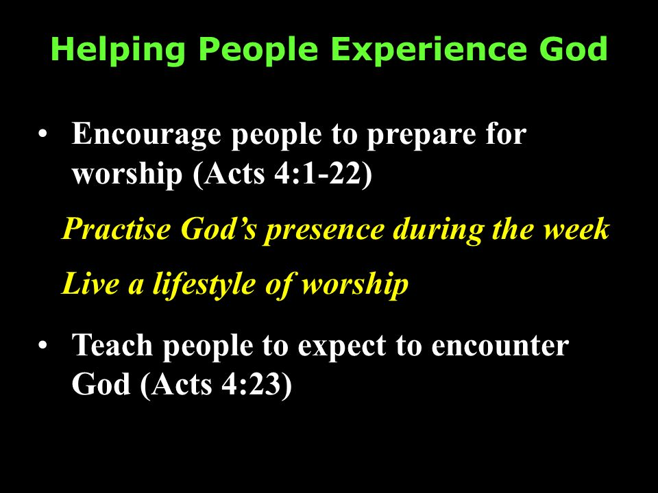 Helping People Experience God Encourage people to prepare for worship (Acts 4:1-22) Practise Gods presence during the week Live a lifestyle of worship Teach people to expect to encounter God (Acts 4:23)
