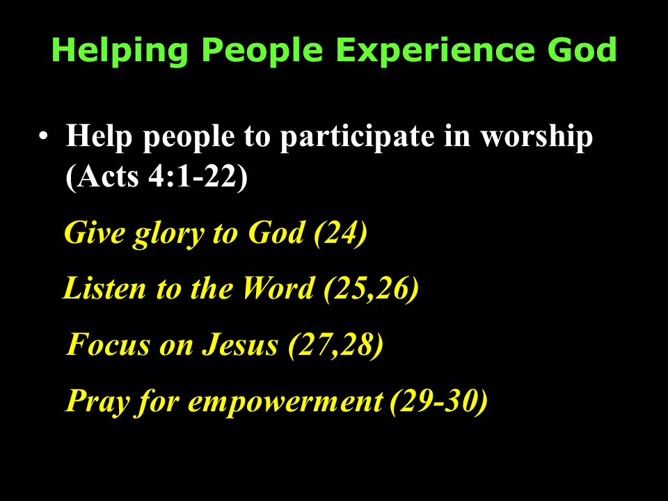 Helping People Experience God Help people to participate in worship (Acts 4:1-22) Give glory to God (24) Listen to the Word (25,26) Focus on Jesus (27,28) Pray for empowerment (29-30)