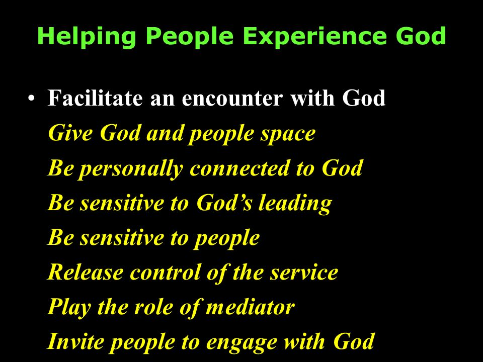 Helping People Experience God Facilitate an encounter with God Give God and people space Be personally connected to God Be sensitive to Gods leading B