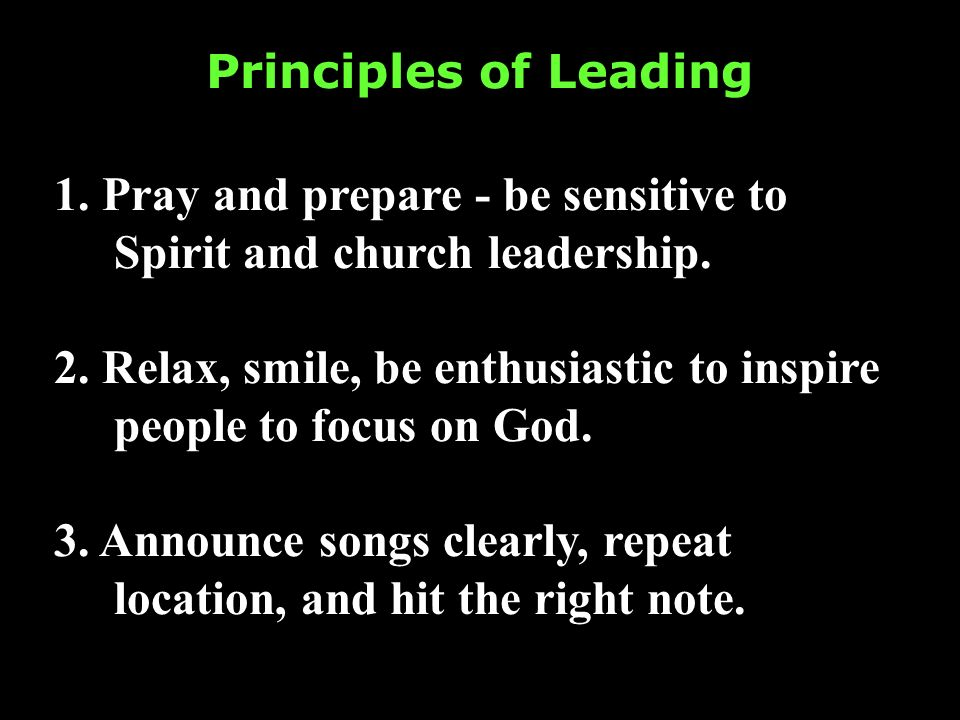 Principles of Leading 1. Pray and prepare - be sensitive to Spirit and church leadership. 2. Relax, smile, be enthusiastic to inspire people to focus