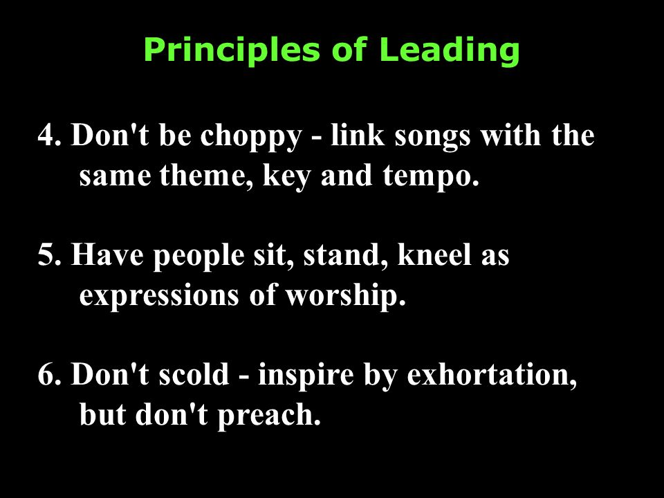 Principles of Leading 4. Don't be choppy - link songs with the same theme, key and tempo. 5. Have people sit, stand, kneel as expressions of worship.