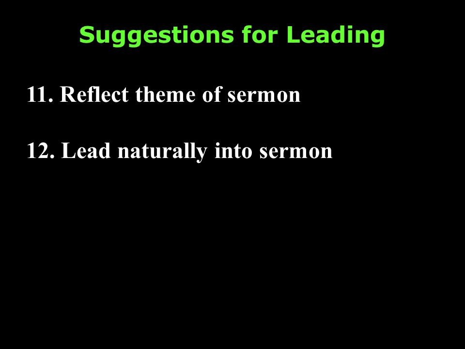 Suggestions for Leading 11. Reflect theme of sermon 12. Lead naturally into sermon