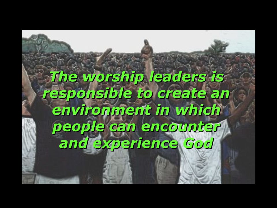 The worship leaders is responsible to create an environment in which people can encounter and experience God