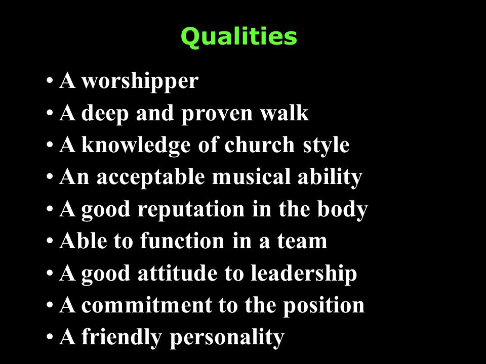 Qualities A worshipper A deep and proven walk A knowledge of church style An acceptable musical ability A good reputation in the body Able to function in a team A good attitude to leadership A commitment to the position A friendly personality
