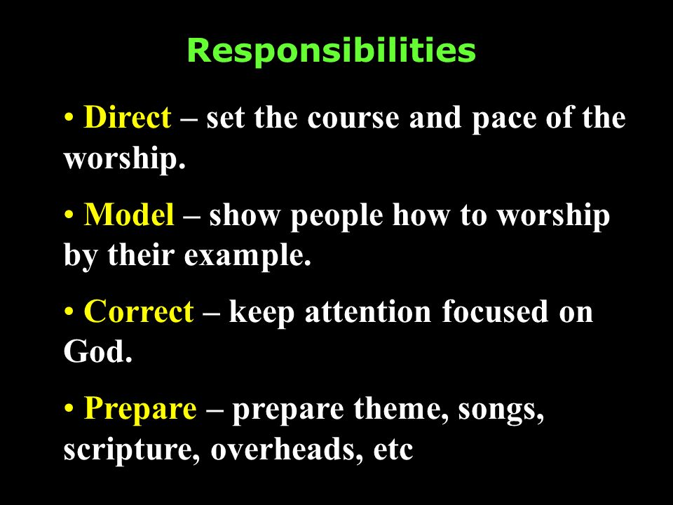 Responsibilities Direct – set the course and pace of the worship. Model – show people how to worship by their example. Correct – keep attention focuse