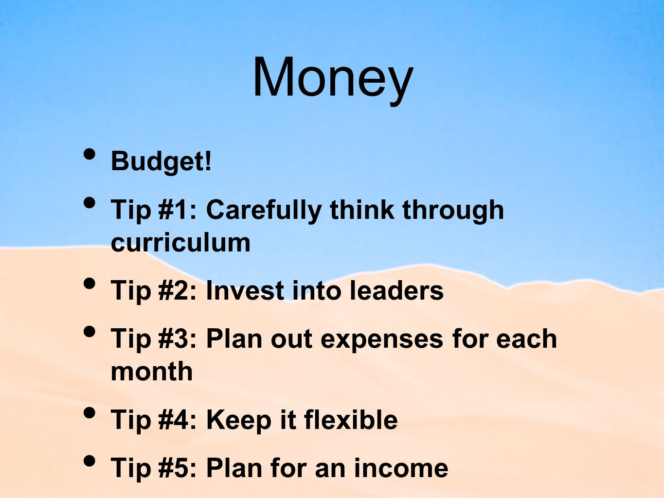 Money Budget! Tip #1: Carefully think through curriculum Tip #2: Invest into leaders Tip #3: Plan out expenses for each month Tip #4: Keep it flexible