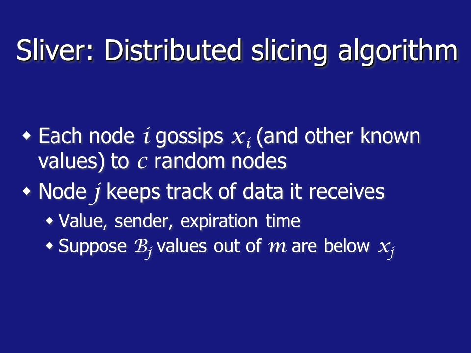Sliver: Distributed slicing algorithm Each node i gossips x i (and other known values) to c random nodes Node j keeps track of data it receives Value, sender, expiration time Suppose B j values out of m are below x j Node j estimates its slice as Each node i gossips x i (and other known values) to c random nodes Node j keeps track of data it receives Value, sender, expiration time Suppose B j values out of m are below x j Node j estimates its slice as
