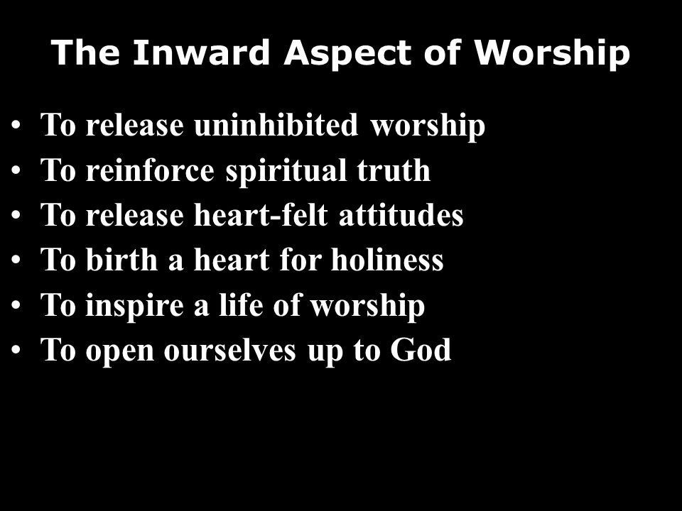 The Inward Aspect of Worship To release uninhibited worship To reinforce spiritual truth To release heart-felt attitudes To birth a heart for holiness To inspire a life of worship To open ourselves up to God