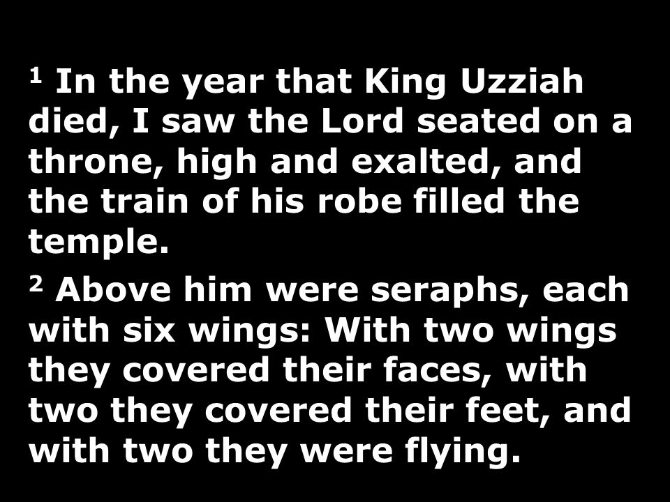 1 In the year that King Uzziah died, I saw the Lord seated on a throne, high and exalted, and the train of his robe filled the temple.