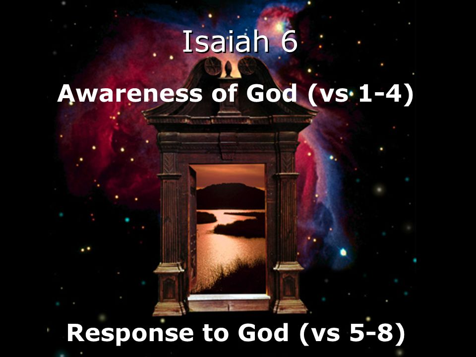Awareness of God (vs 1-4) Response to God (vs 5-8) Isaiah 6