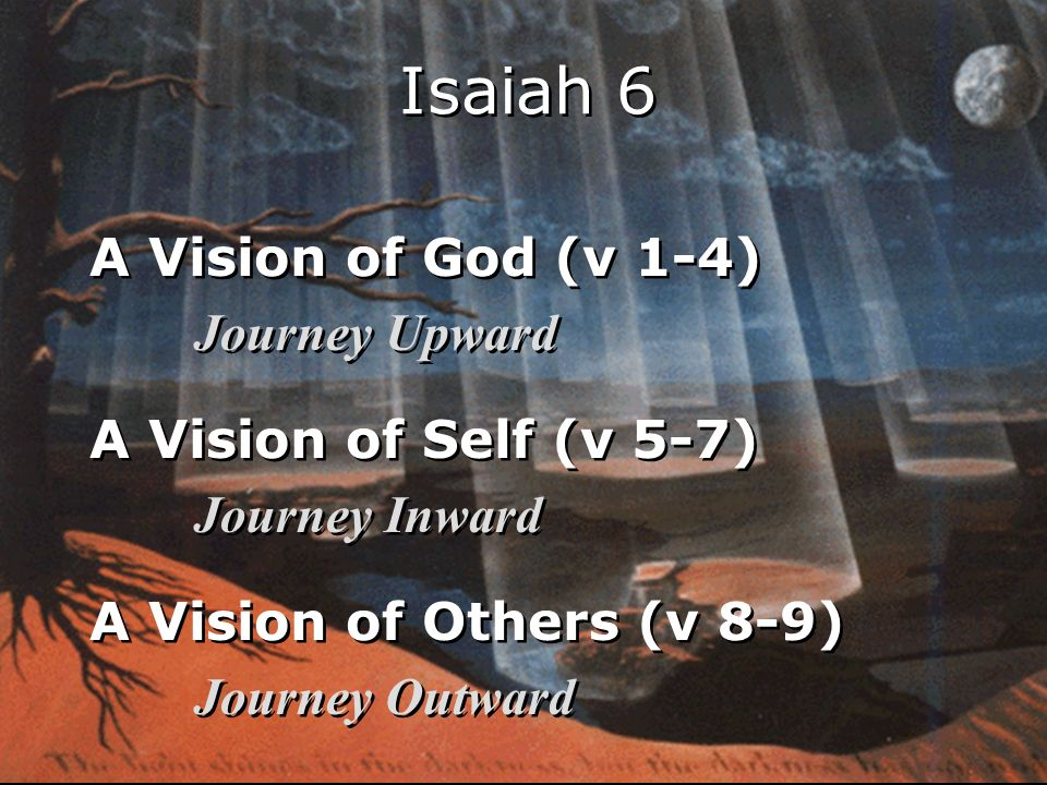 A Vision of God (v 1-4) Journey Upward A Vision of Self (v 5-7) Journey Inward A Vision of Others (v 8-9) Journey Outward A Vision of God (v 1-4) Journey Upward A Vision of Self (v 5-7) Journey Inward A Vision of Others (v 8-9) Journey Outward Isaiah 6