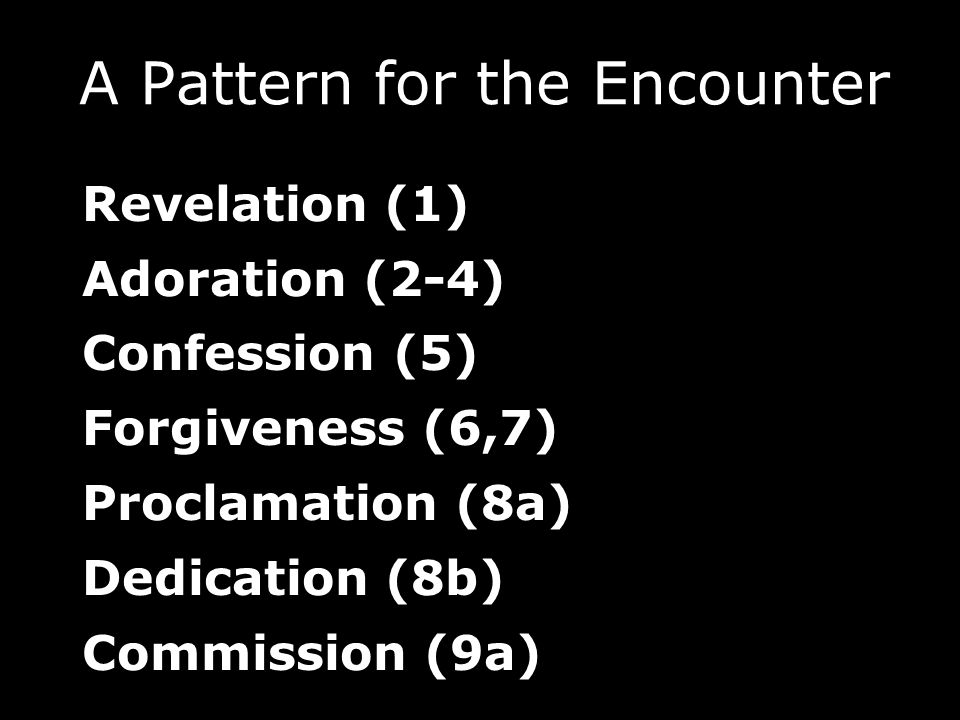 Revelation (1) Adoration (2-4) Confession (5) Forgiveness (6,7) Proclamation (8a) Dedication (8b) Commission (9a) A Pattern for the Encounter